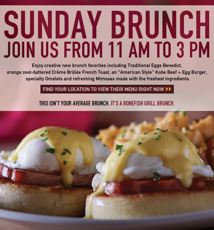 Sunday Brunch Join Us from 11 AM to 2 PM. Enjoy creative new brunch favorites including Traditional Eggs Benedict, orange zest-battered Crème Brûlée French Toast, an American Style Kobe Beef + Egg Burger, specialty Omelets and refreshing Mimosas made with the freshest ingredients. THIS ISN'T YOUR AVERAGE BRUNCH. IT'S A BONEFISH GRILL BRUNCH.