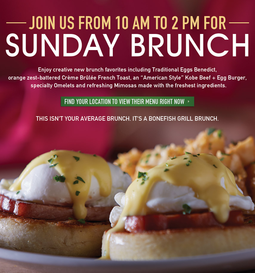 Sunday Brunch Join Us from 10 AM to 2 PM. Enjoy creative new brunch favorites including Traditional Eggs Benedict, orange zest-battered Crème Brûlée French Toast, an American Style Kobe Beef + Egg Burger, specialty Omelets and refreshing Mimosas made with the freshest ingredients. THIS ISN'T YOUR AVERAGE BRUNCH. IT'S A BONEFISH GRILL BRUNCH.