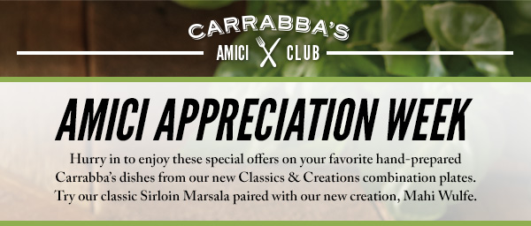AMICI APPRECIATION WEEK - Hurry in to enjoy these special offers on your favorite hand-prepared Carrabba's dishes from our new Classics & Creations combination plates. Try our classic Sirloin Marsala, wood-grilled and topped with mushroom, prosciutto and our housemade Lombardo Marsala wine sauce paired with new, Mahi Wulfe, wood-grilled and topped with artichokes, sundried tomatoes and our housemade basil lemon butter sauce.