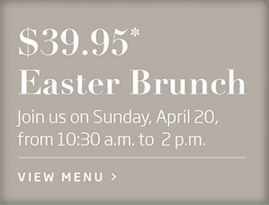 $39.95* Easter Brunch - Join us on Sunday, April 20, from 10:30 a.m. to 2 p.m.* View Menu >