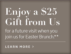 Enjoy a $25 Gift from Us for a future visit when you join us for Easter Brunch** Learn More >