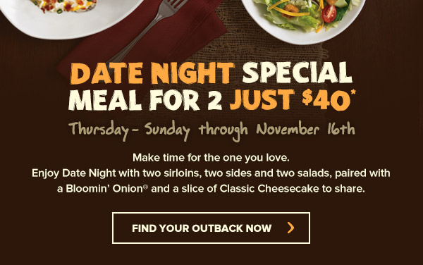 Make time for the one you love.Enjoy Date Night with two sirloins, two sides and two salads, paired with a Bloomin' Onion® and a slice of Classic Cheesecake to share.