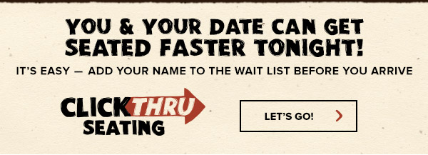 You and your date can get seated faster tonight with Click Thru Seating. Visit Outback.com/Seating.