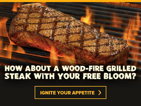 How about a Wood-Fire Grilled Steak with your Free Bloom? Ignite your appetite at Outback.com/Specials.